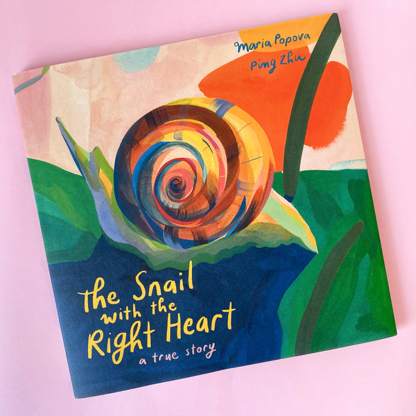 The Snail with the Right Heart: A True Story by Maria Popova and Ping Zhu