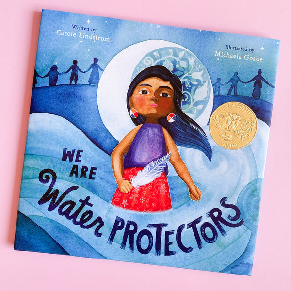 We Are Water Protectors by Carole Lindstrom; Illustrated by Michaela Goade