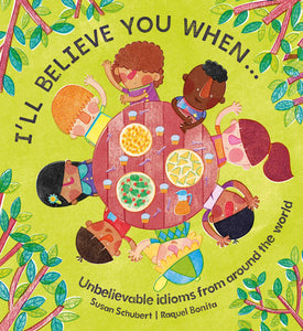 Cover image of diverse book I'll Believe You When...Unbelievable Idioms from around the world by Susan Schubert and Raquel Bonita