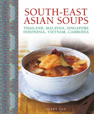 South-East Asian Soups: Thailand, Malaysia, Singapore, Indonesia, Vietnam, Cambodia