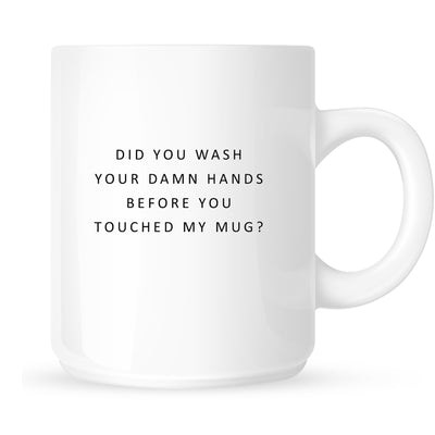 Mug - Did you Wash Your Damn Hands Before You Touched My Mug?