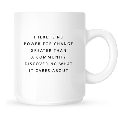 Mug - There is No Power for Change Greater than Community Discovering What it Cares About