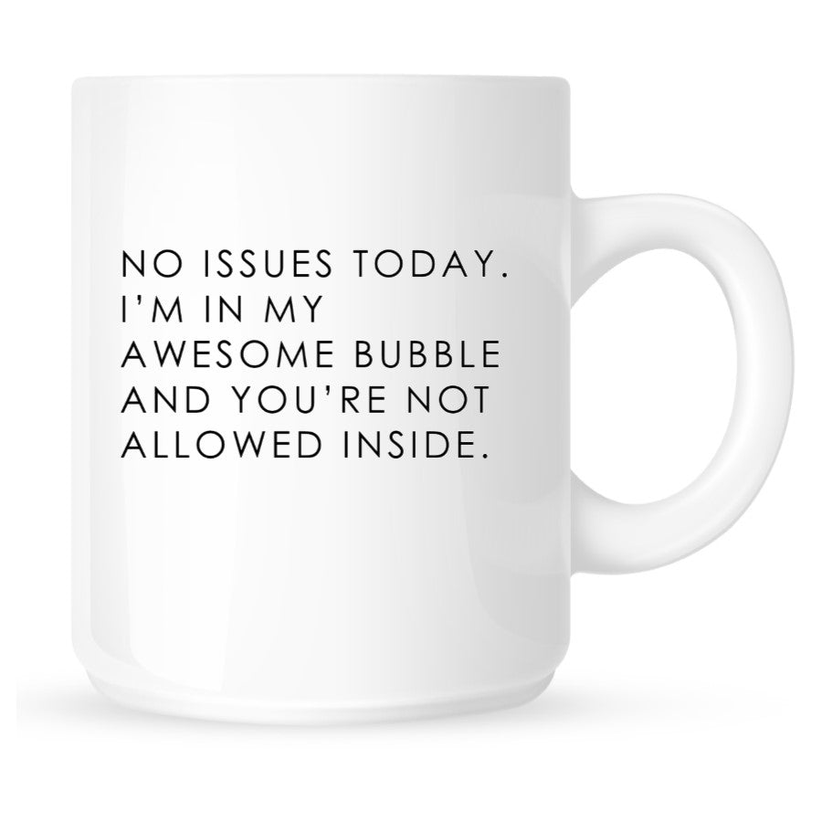 Mug - No Issues Today. I'm in My Awesome Bubble and You're Not Allowed Inside.