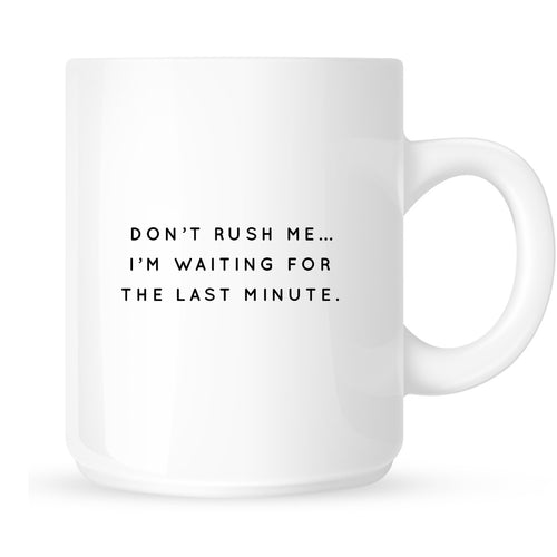 Mug - Don't Rush Me I'm Waiting for the Last Minute