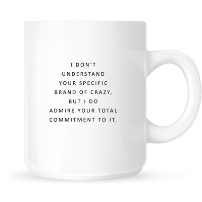 Mug - I Don't Understand Your Specific Brand of Crazy, but I Do Admire Your Commitment to It