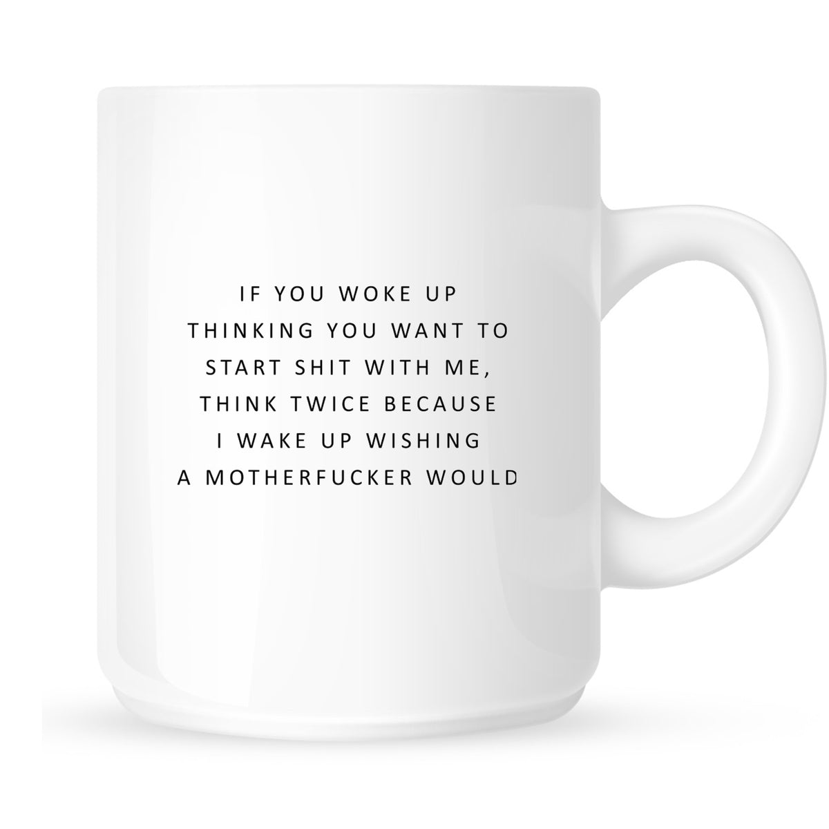Mug - If You Woke Up Thinking You Want to Start Shit With Me...