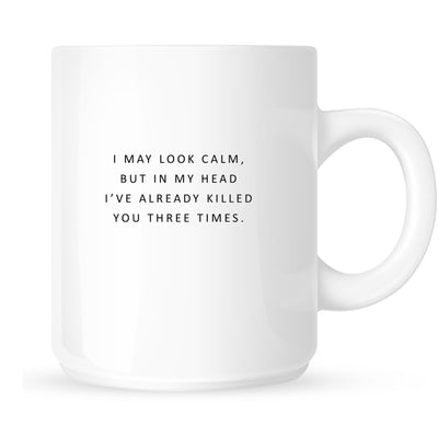 Mug - I May Look Calm but In My Head I've Already Killed You Three Times