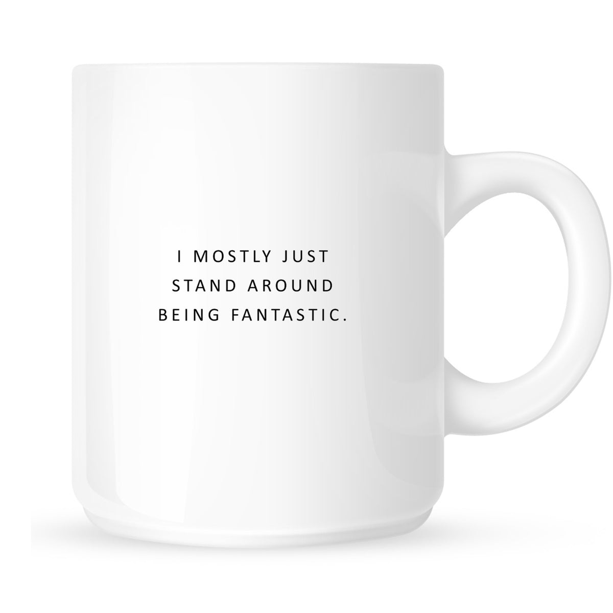 Mug - I Mostly Just Stand Around Being Fantastic