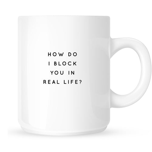 Mug - How Do I Block You In Real Life?