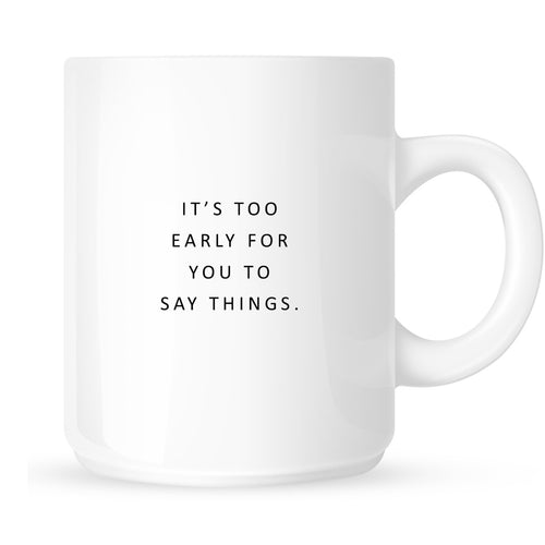 Mug - It's Too Early for You to Say Things