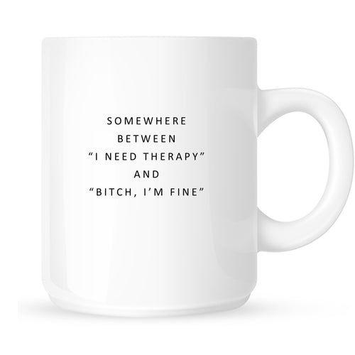 "Mug - Somewhere Between ""I Need Therapy"" and ""Bitch, I'm Fine"""