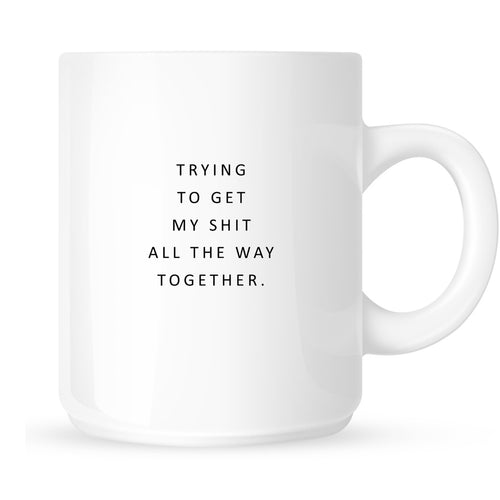Mug - Trying to Get My Shit All the Way Together