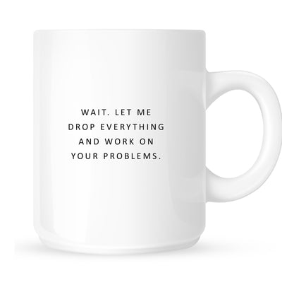 Mug - Wait. Let me Drop Everything and Work on Your Problems.