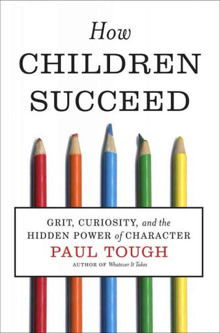 Paul Tough How Children Succeed Grit Curiosity and the Hidden Power of Character Singapore