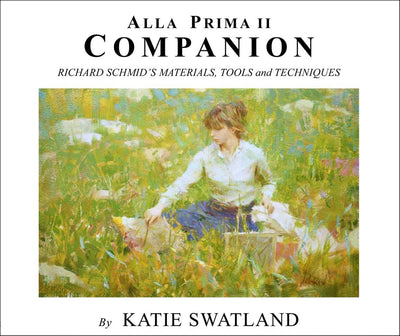Katie Swatland: Alla Prima II Companion: Richard Schmid's Materials, Tools and Techniques
