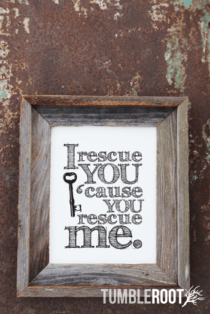 """I rescue you 'cause you rescue me"" quote print. 8x10 and 16x20"" Black ink on Luxe Cream."