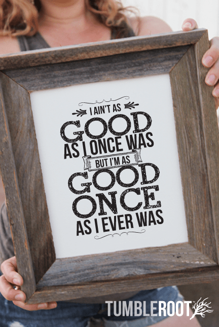 """I Aint as Good as I Once Was, But I'm as Good Once, as I Ever Was"" country music art print by TumbleRoot! Available in 8x10 and 16x20"