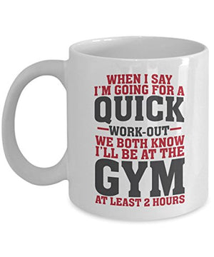 Funny When I Say I'm Going For A Quick Work-out Coffee & Tea Gift Mug Cup For Fit Mom, Gym Girl, Fitness Instructor & Weight Lifter Men - His Perfect Gifts