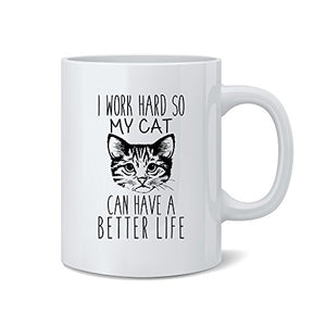 I Work Hard So My Cat Can Have A Better Life - Funny Cat Mug - White 11 Oz. Coffee Mug - Great Novelty Gift for Cat Lovers, Mom, Dad, Co-Worker, Boss and Friends by Mad Ink Fashions - His Perfect Gifts