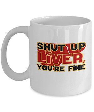 Shut Up Liver You're Fine Funny Alcohol Hard Liquor Drinkers Gift Mug - His Perfect Gifts