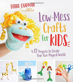 Low-Mess Crafts for Kids: 72 Projects to Create Your Own Magical Worlds - His Perfect Gifts