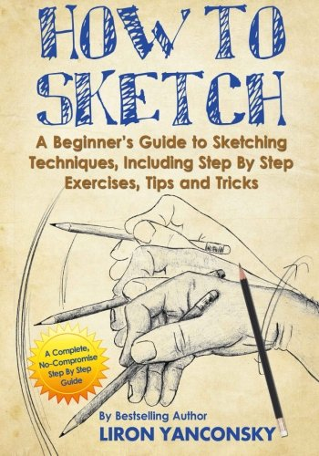 How to Sketch: A Beginner's Guide to Sketching Techniques, Including Step By Step Exercises, Tips and Tricks - His Perfect Gifts