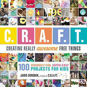 Creating Really Awesome Free Things: 100 Seriously Fun, Super Easy Projects for Kids - His Perfect Gifts