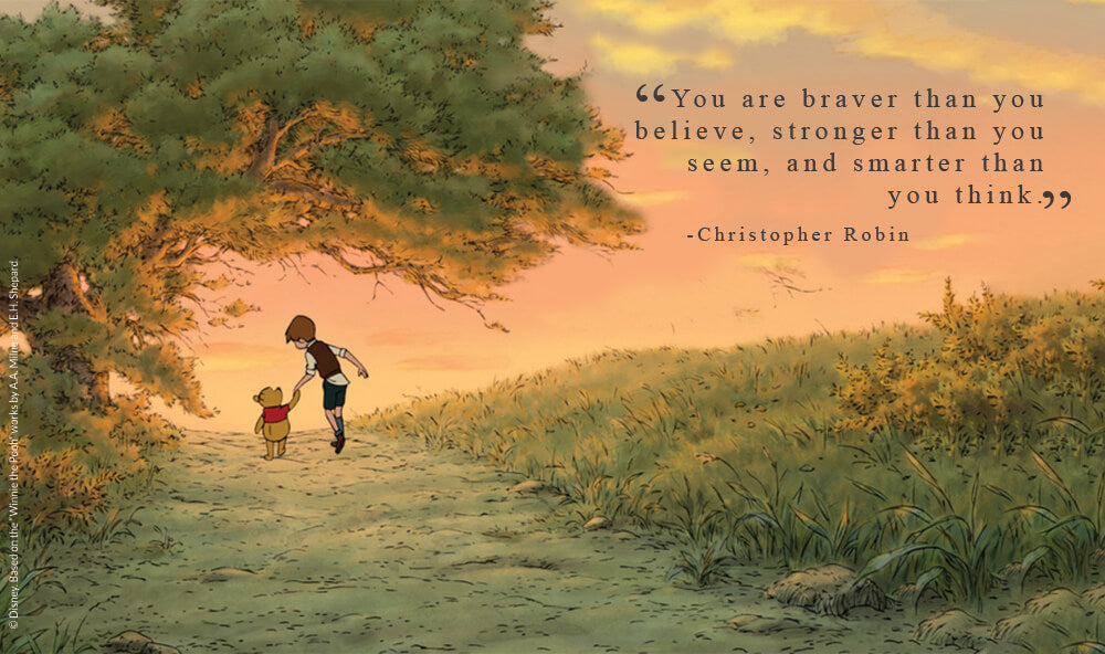 """""""You are braver than you believe, stronger than you seem, and smarter than you think.""""  - Christopher Robin."""