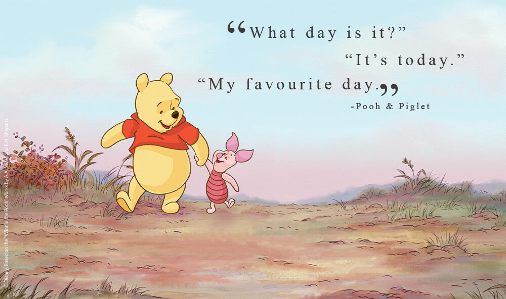 """""""What day is it?""""  """"It's today."""" """"My favourite day.""""  - Pooh and Piglet."""