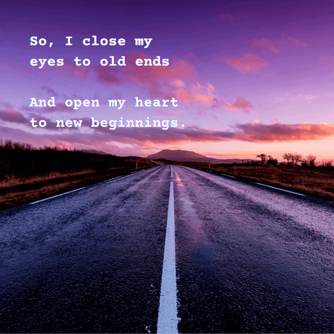 Quote: So I close my eyes to old ends, and open my heart to new beginnings.