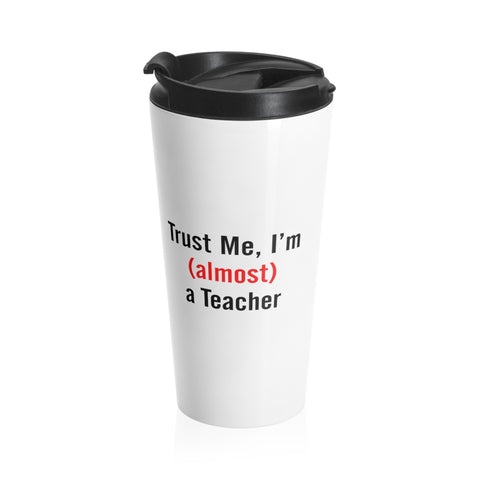 Trust me, I'm (Almost) a Teacher Stainless Steel Travel Mug - mugsouk