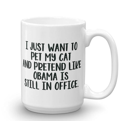 I just want to pet my cat and pretend like Obama is still in office Coffee Mug - mugsouk
