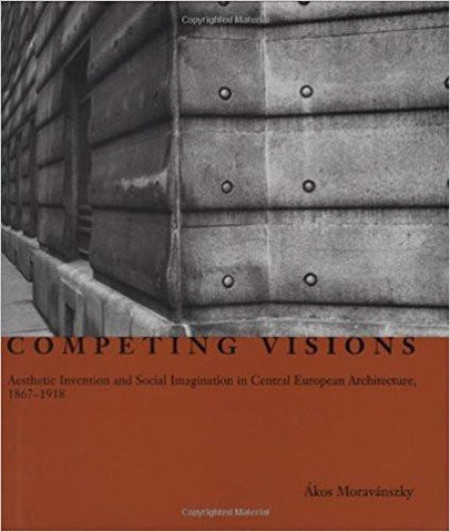 Competing Visions: Aesthetic Invention and Social Imagination in Central European Architecture, 1867-1918