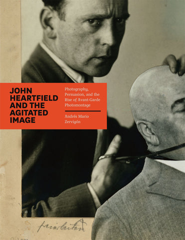 John Heartfield and the Agitated Image: Photography, Persuation, and the Rise of Avant-Garde Photomontage