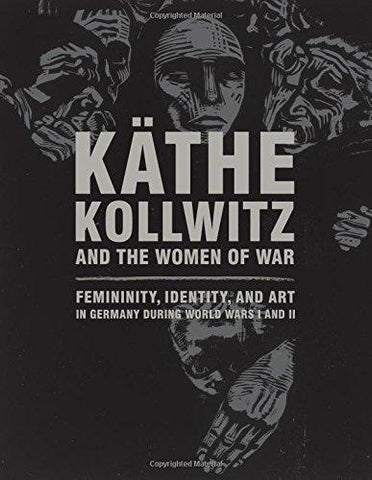 Käthe Kollwitz and the Women of War: Femininity, Identity, and Art in Germany during World Wars I and II