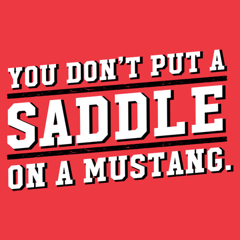 You Don't Put a Saddle on a Mustang T-Shirt