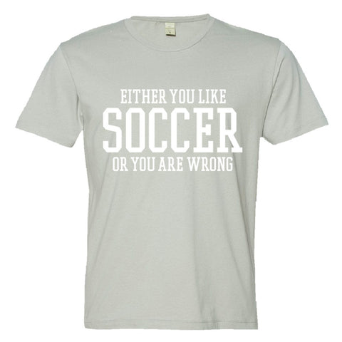 Either You Like Soccer or You're Wrong Shirt Men's Super Soft Style  - Silver - S