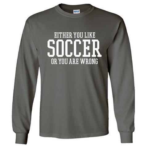 Either You Like Soccer or You're Wrong Shirt Men's Long Sleeve T  - Charcoal - S