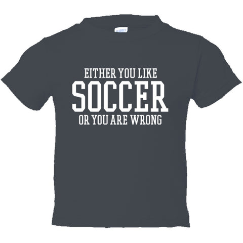 Either You Like Soccer or You're Wrong Shirt Toddler Short Sleeve Tee - Charcoal - 2