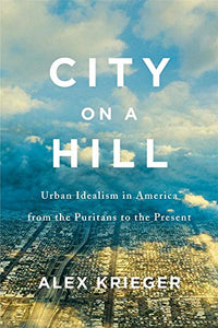City on a Hill: Urban Idealism in America from the Puritans to the Present