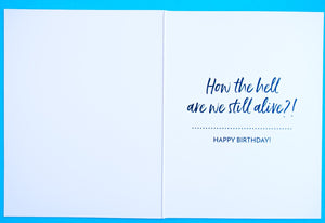 Birthday Card How The Hell Are We Still Alive