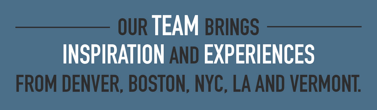 Our team brings inspiration and experience from Denver, Boston, NYC, LA and Veront