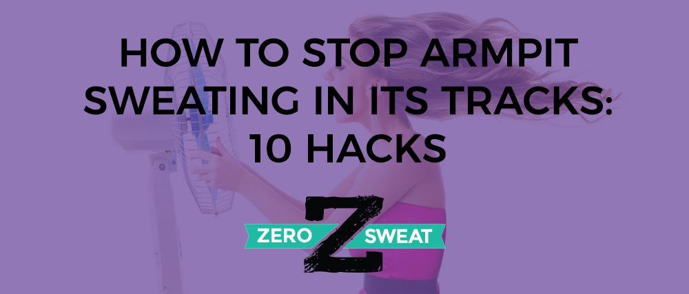 How to Stop Armpit Sweating in Its Tracks: 10 Hacks