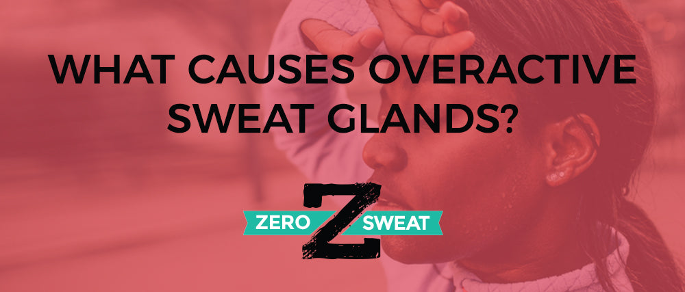What Causes Overactive Sweat Glands?