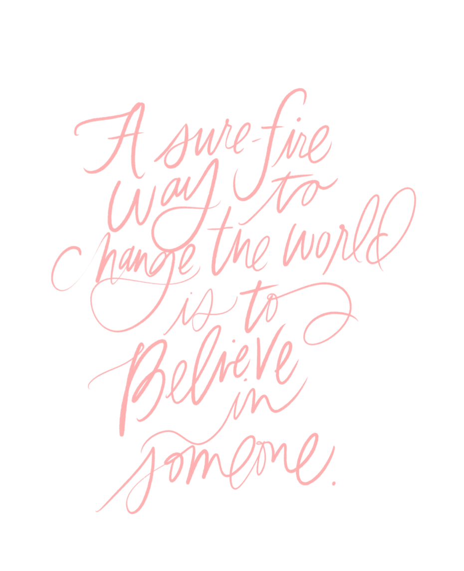 A sure-fire way to change the world is to believe in someone
