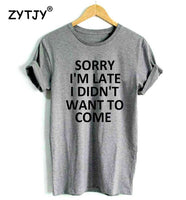 Sorry i'm late i didn't want to come Print Women Tshirt Cotton