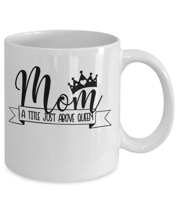 Mother's day Gift Coffee mug gift for her Funny Mug with sayings Mom a title just above queen