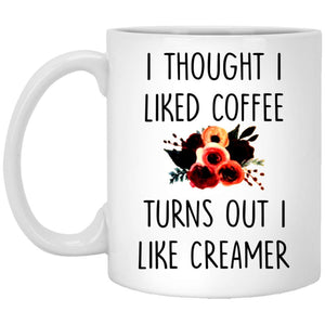 I Thought I Liked CoFFEE TuRNS OUT I LIKE CREAMER 11 oz. White Mug