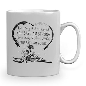 You say Iam Loved You say Iam strong You say Iam Held You say Iam Yours 11 oz mugs mug