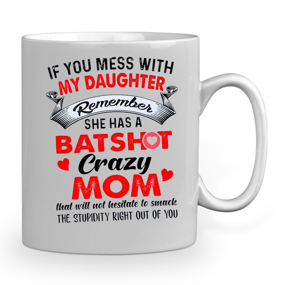if you mess with my daughter remember she has a bat shot crazy mom 11 oz mug